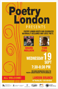 Poetry London Presents Shane Neilson & Tom Cull Wednesday Sept 19th. Poetry London's new season opens on Wednesday September 19th with readings by poets Shane Neilson from Hamilton & Tom Cull, London's Poet Laureate. The event will include poetry door prizes donated by Brick Books. Join our 6:30pm pre-reading workshop (in Landon Library's basement) to discuss work by the evening's poets, and bring your own poem too; original work will be discussed as time allows. All welcome! Landon Branch Library at 167 Wortley Rd Readings 7:30-8:30pm • Workshop 6:30-7:30pm (in the basement) Door prizes • Free admission