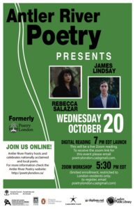 Antler River Poetry Presents Rebecca Salazar & James Lindsay on Wednesday October 20th. Digital Zoom reading start at 7pm EDT. To receive link for this event please email poetrylondon.ca@gmail.com Zoom Workshop 5:30pm EDT (limited enrollment, restricted to London residents only; to register email poetrylondon.ca@gmail.com